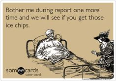Funny Nurses Week Ecard: Bother me during report one more time and we will see if you get those ice chips.
