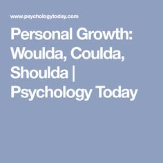 Personal Growth: Woulda, Coulda, Shoulda | Psychology Today