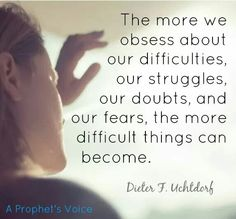 """""""The more we obsess about our difficulties, our struggles, our doubts and our fears, the more difficult things can become."""" ~ President Dieter F. Uchtdorf ❤ #lds #ldsconf #trials #adversity #opposition #hope #inspiration"""