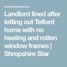 Landlord fined after letting out Telford home with no heating and rotten window frames | Shropshire Star