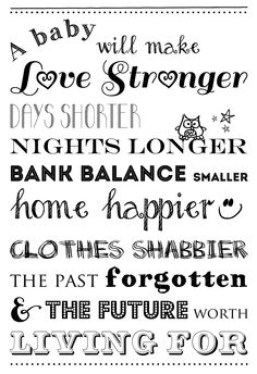 ababywillmake.jpg (2258×3300) - free printable download on A4 courtesy of Hushabye Photography. We love this quote. A baby will make love stronger, days shorter, nights longer, bank balance smaller, home happier, clothes shabbier, the past forgotten and the future worth living for.