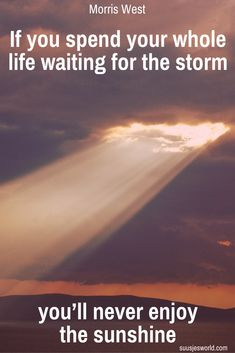 If you spend your whole life waiting for the storm, you'll never enjoy the sunshine Morris West