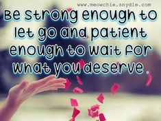 Be strong enough to let go and patient enough to wait for what you deserve . ,Best Inspirational Quotes and Sayings