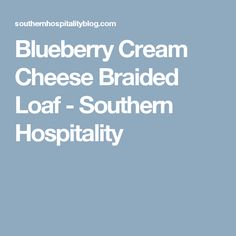 Blueberry Cream Cheese Braided Loaf - Southern Hospitality