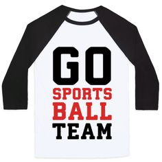 Go Sports Ball Team - Sports are totally boring and full of nonsense but now you can fit in with the football, or basketball, or soccer, or whatever parties with this hilarious, fake sports shirt! Let the world know that you don't know the difference between a touchdown and a home run but you are supportive!