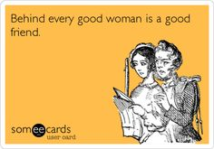 Funny Friendship Ecard: Behind every good woman is a good friend.