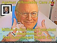 Dick Cheney, who was too old to qualify for an organ transplant, had his heart transplant compliments of the FREE Government health care. He is AGAINST the Affordable Care Act, ACA, ObamaCare