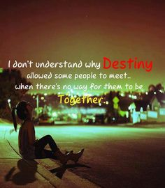 I don't understand why destiny allowed some people to meet...When there's no way for them to be together.