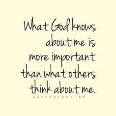 What God Knows About Me Is More Important Then What Others Think About Me.