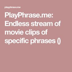 PlayPhrase.me: Endless stream of movie clips of specific phrases ()