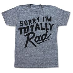 I'm Totally Rad Tee Unisex Gray Double points for wearing when your name is Rad? :)