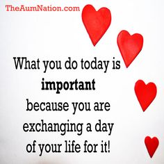 What you do today is important because you are exchanging a day of your life for it!