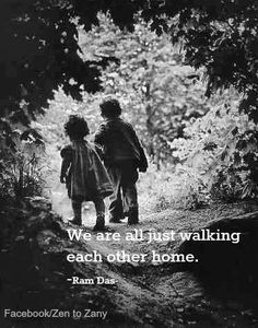 We are all just walking each other home.  Ram Das