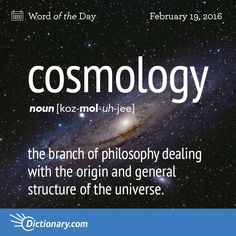 Dictionary.com's Word of the Day - cosmology - the branch of philosophy dealing with the origin and general str...