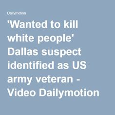 'Wanted to kill white people' Dallas suspect identified as US army veteran - Video Dailymotion