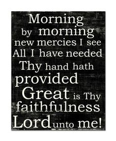 """All I have needed, they hand hath provided! Great IS thy faithfulness!"