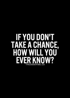 If you don't take a chance, how will you ever know...? inspiring words