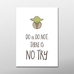 Do or do not, there is no try... yoda.