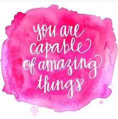 you are capable of amazing things...