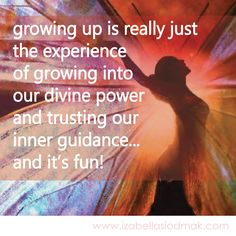 growing up is really just   the experience   of growing into   our divine power   and trusting our   inner guidance...  and it's fun!