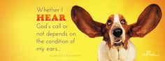 Whether I HEAR God's call or not depends on the condition of my ears... Oswald Chambers