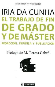 El trabajo de fin de grado y de máster : redacción, defensa y publicación / Iria da Cunha ; prólogo de Mª Teresa Cabré