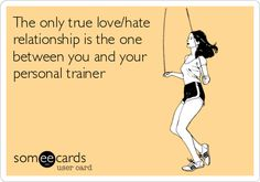 The only true love/hate relationship is the one between you and your personal trainer.