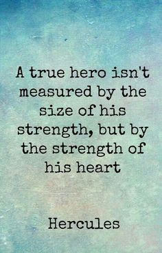 """A true hero isn't measured by the size of his strength, but by the strength of his heart."" You are very wise dad..."
