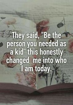 """They said, """"Be the person you needed as a kid"""" this honestly changed me into who I am today. - """"They said, """"Be the person you needed as a kid"""" this honestly changed me into who I am today - Great Quotes, Quotes To Live By, Being A Kid Quotes, My Kids Quotes, Quotes About Change, Lonely Quotes, Wisdom Quotes, Clever Quotes, Quote Of Love"""