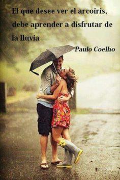 El que desee ver el arcoiris,debe aprender a disfrutar de la lluvia. Paulo Coelho.