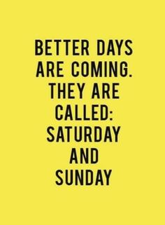 Better days are coming. They are called: Saturday and Sunday.