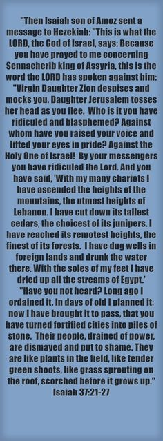 Then Isaiah son of Amoz sent a message to Hezekiah: This is what the LORD, the God of Israel, says: Because you have prayed to me concerning Sennacherib king of Assyria, this is the word the LORD has spoken against him: Virgin Daughter Zion despises and mocks you. Daughter Jerusalem tosses her head as you flee. Who is it you have ridiculed and blasphemed? Against whom have you raised your voice and lifted your eyes in pride? Against the Holy One of Israel! By your...