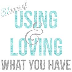 31 Days of Using and Loving What You Have {The Introduction}