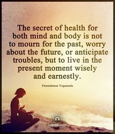 The secret of health for both body and mind is not to mourn for the past, worry about the futur, or anticipate troubles, but live in the present moment wisely and earnestly. Yogananda quotes