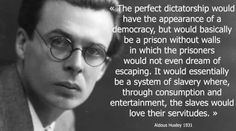 """""""The perfect dictatorship would have the appearance of a democracy, but would basically be a prison without walls in which the prisoners woulld not even dream of escaping. It would essentially be a system of slavery where, through consumption and entertainment, the slaves would love their servitudes.""""  ~ Aldous Huxley"""