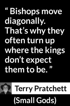 Terry Pratchett quote about surprise from Small Gods - Bishops move diagonally. That's why they often turn up where the kings don't expect them to be. Movie Quotes, Book Quotes, Funny Quotes, Discworld Books, Chess Quotes, Wizard Staff, Terry Pratchett Discworld, English Reference, The Great