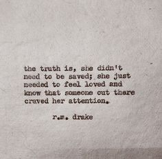 The truth is, she didn't need to be saved; she just needed to feel loved and know that someone out there craved her attention // r m drake Short Inspirational Quotes, Inspirational Artwork, Great Quotes, Quotes To Live By, Quotes To Him, In Love With You Quotes, Save Me Quotes, Words Quotes, Wise Words