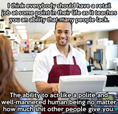 I seriously think that the service industry should be mandatory.