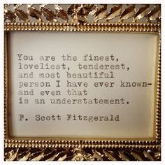 """You are the finest, loveliest, tenderest, and most beautiful person I have ever known - and even that is an understatement."" - F. Scott Fitzgerald  via: Life is Beautiful"