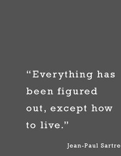 """""""Everything has been figured out, except how to live.""""—  Jean-Paul Sartre"""