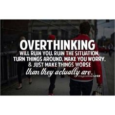 Overthinking will ruin you, ruin the situation, turn things around, make you worry and just make things worse than they actually are.
