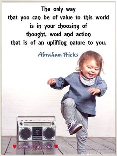 The only way that you can be of value to this world is in your choosing of thought, word and action that is of an uplifting nature to you. Abraham-Hicks