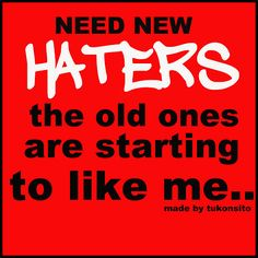 i need new haters....