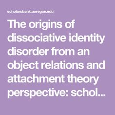 The origins of dissociative identity disorder from an object relations and attachment theory perspective: scholarsbank.uoregon.edu xmlui bitstream handle 1794 1803 Diss_10_4_5_OCR_rev.pdf?sequence=4&isAllowed=y