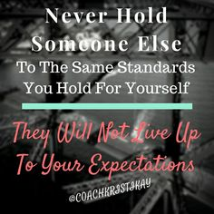 Never hold someone else to the same standards you hold for yourself. They will not live up to your expectations.  Love Coaching advice www.yourlovejourney.com