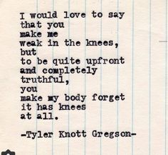 Typewriter Series by Tyler Knott Gregson // I would love to say that you make me weak in the knees, but to be quite upfront and completely truthful, you make my body forget it has knees at all. Great Quotes, Quotes To Live By, Me Quotes, Inspirational Quotes, Poetry Quotes, Famous Quotes, You Make Me Smile Quotes, You Make Me Melt, Crush Quotes