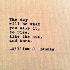The day will be what you make it, so rise, like the sun, and burn -William C. Hennen