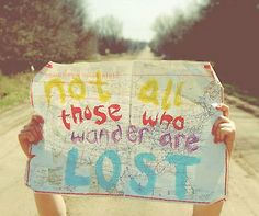 """""""Not all those who wander are lost."""" J.R.R. Tolkein"""