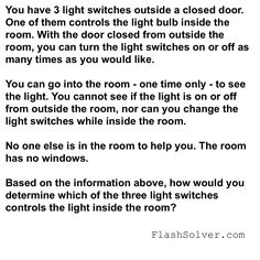 Three Light Switches #Riddle You have 3 light switches outside a closed door. One of them controls the light bulb inside the room. With the door closed from outside the room, you can turn the light switches on or off as many times as you would like. You can go into the room – one … Continue reading Three Light Switches #Riddle