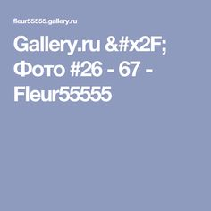 Gallery.ru / Фото #26 - 67 - Fleur55555